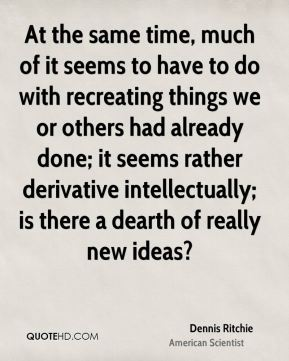 Dennis Ritchie - At the same time, much of it seems to have to do with recreating things we or others had already done; it seems rather derivative intellectually; is there a dearth of really new ideas?