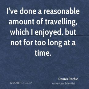 Dennis Ritchie - I've done a reasonable amount of travelling, which I enjoyed, but not for too long at a time.