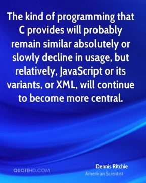 Dennis Ritchie - The kind of programming that C provides will probably remain similar absolutely or slowly decline in usage, but relatively, JavaScript or its variants, or XML, will continue to become more central.