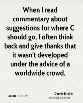 Dennis Ritchie - When I read commentary about suggestions for where C should go, I often think back and give thanks that it wasn't developed under the advice of a worldwide crowd.