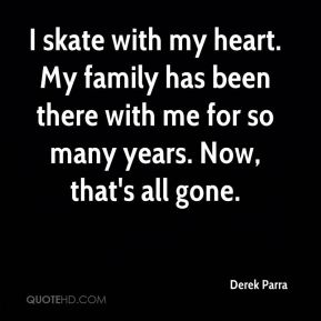 Derek Parra - I skate with my heart. My family has been there with me for so many years. Now, that's all gone.