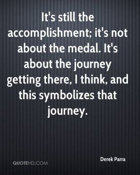 Derek Parra - It's still the accomplishment; it's not about the medal. It's about the journey getting there, I think, and this symbolizes that journey.