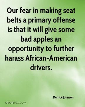 Derrick Johnson - Our fear in making seat belts a primary offense is that it will give some bad apples an opportunity to further harass African-American drivers.