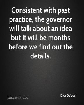 Dick DeVos - Consistent with past practice, the governor will talk about an idea but it will be months before we find out the details.
