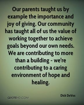 Dick DeVos - Our parents taught us by example the importance and joy of giving. Our community has taught all of us the value of working together to achieve goals beyond our own needs. We are contributing to more than a building - we're contributing to a caring environment of hope and healing.