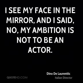 Dino De Laurentiis - I see my face in the mirror, and I said, No, my ambition is not to be an actor.