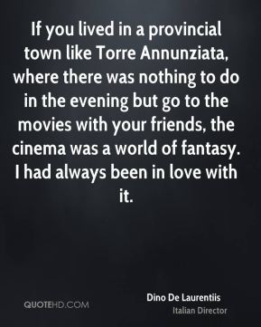 If you lived in a provincial town like Torre Annunziata, where there was nothing to do in the evening but go to the movies with your friends, the cinema was a world of fantasy. I had always been in love with it.
