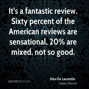 It's a fantastic review. Sixty percent of the American reviews are sensational, 20% are mixed, not so good.