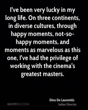 Dino De Laurentiis - I've been very lucky in my long life. On three continents, in diverse cultures, through happy moments, not-so-happy moments, and moments as marvelous as this one, I've had the privilege of working with the cinema's greatest masters.