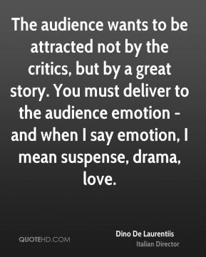 Dino De Laurentiis - The audience wants to be attracted not by the critics, but by a great story. You must deliver to the audience emotion - and when I say emotion, I mean suspense, drama, love.
