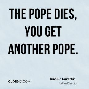 The pope dies, you get another pope.
