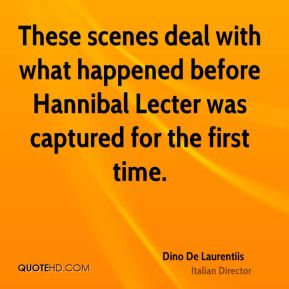 Dino De Laurentiis - These scenes deal with what happened before Hannibal Lecter was captured for the first time.