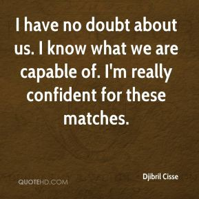 Djibril Cisse - I have no doubt about us. I know what we are capable of. I'm really confident for these matches.