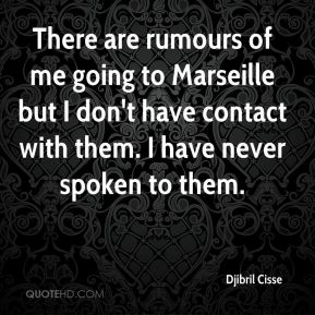 Djibril Cisse - There are rumours of me going to Marseille but I don't have contact with them. I have never spoken to them.