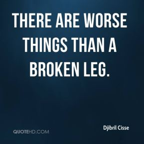 Djibril Cisse - There are worse things than a broken leg.