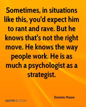 Dominic Moore - Sometimes, in situations like this, you'd expect him to rant and rave. But he knows that's not the right move. He knows the way people work. He is as much a psychologist as a strategist.