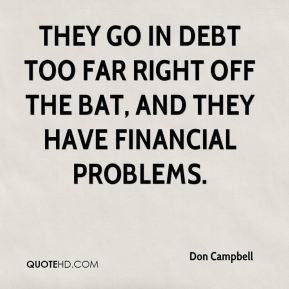 Don Campbell - They go in debt too far right off the bat, and they have financial problems.