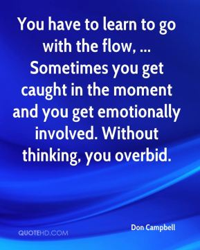 Don Campbell - You have to learn to go with the flow, ... Sometimes you get caught in the moment and you get emotionally involved. Without thinking, you overbid.