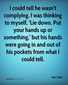 Don Clark - I could tell he wasn't complying. I was thinking to myself, 'Lie down. Put your hands up or something,' but his hands were going in and out of his pockets from what I could tell.