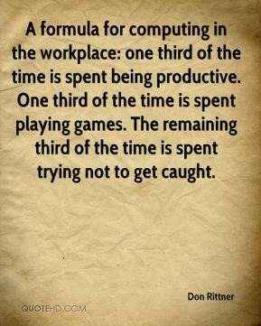 Don Rittner - A formula for computing in the workplace: one third of the time is spent being productive. One third of the time is spent playing games. The remaining third of the time is spent trying not to get caught.