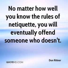Don Rittner - No matter how well you know the rules of netiquette, you will eventually offend someone who doesn't.