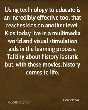 Don Rittner - Using technology to educate is an incredibly effective tool that reaches kids on another level. Kids today live in a multimedia world and visual stimulation aids in the learning process. Talking about history is static but, with these movies, history comes to life.