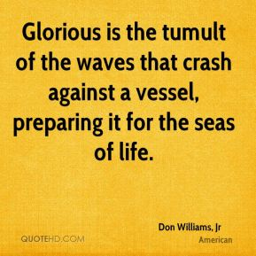 Don Williams, Jr - Glorious is the tumult of the waves that crash against a vessel, preparing it for the seas of life.
