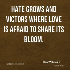Don Williams, Jr - Hate grows and victors where love is afraid to share its bloom.