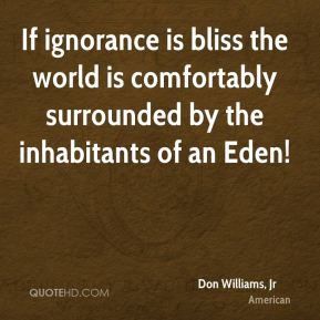 Don Williams, Jr - If ignorance is bliss the world is comfortably surrounded by the inhabitants of an Eden!
