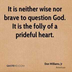 Don Williams, Jr - It is neither wise nor brave to question God. It is the folly of a prideful heart.