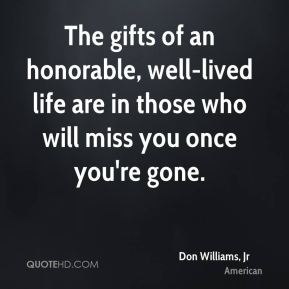 Don Williams, Jr - The gifts of an honorable, well-lived life are in those who will miss you once you're gone.