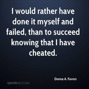 Donna A. Favors - I would rather have done it myself and failed, than to succeed knowing that I have cheated.
