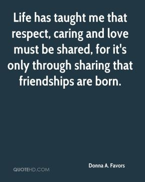 Donna A. Favors - Life has taught me that respect, caring and love must be shared, for it's only through sharing that friendships are born.