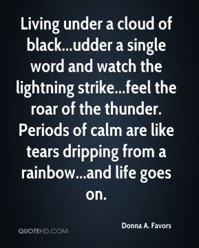 Donna A. Favors - Living under a cloud of black...udder a single word and watch the lightning strike...feel the roar of the thunder. Periods of calm are like tears dripping from a rainbow...and life goes on.