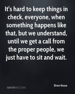 Drew Kesse - It's hard to keep things in check, everyone, when something happens like that, but we understand, until we get a call from the proper people, we just have to sit and wait.