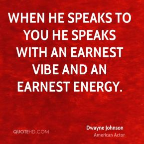 Dwayne Johnson - When he speaks to you he speaks with an earnest vibe and an earnest energy.