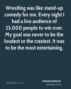Wrestling was like stand-up comedy for me. Every night I had a live audience of 25,000 people to win over. My goal was never to be the loudest or the craziest. It was to be the most entertaining.