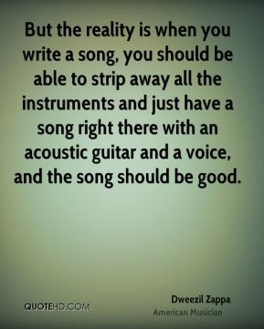But the reality is when you write a song, you should be able to strip away all the instruments and just have a song right there with an acoustic guitar and a voice, and the song should be good.