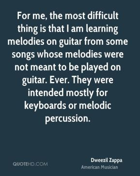 Dweezil Zappa - For me, the most difficult thing is that I am learning melodies on guitar from some songs whose melodies were not meant to be played on guitar. Ever. They were intended mostly for keyboards or melodic percussion.