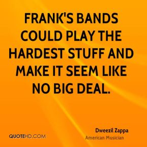 Frank's bands could play the hardest stuff and make it seem like no big deal.