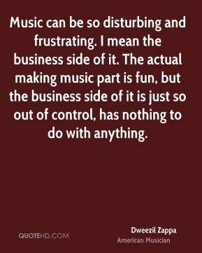 Music can be so disturbing and frustrating. I mean the business side of it. The actual making music part is fun, but the business side of it is just so out of control, has nothing to do with anything.