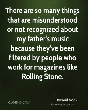 There are so many things that are misunderstood or not recognized about my father's music because they've been filtered by people who work for magazines like Rolling Stone.