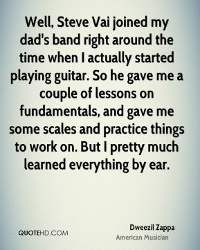 Dweezil Zappa - Well, Steve Vai joined my dad's band right around the time when I actually started playing guitar. So he gave me a couple of lessons on fundamentals, and gave me some scales and practice things to work on. But I pretty much learned everything by ear.