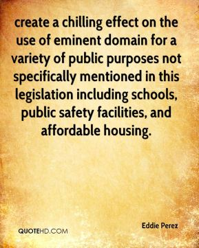 Eddie Perez - create a chilling effect on the use of eminent domain for a variety of public purposes not specifically mentioned in this legislation including schools, public safety facilities, and affordable housing.