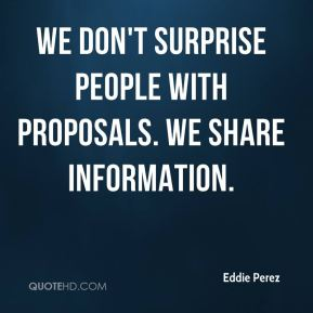 Eddie Perez - We don't surprise people with proposals. We share information.