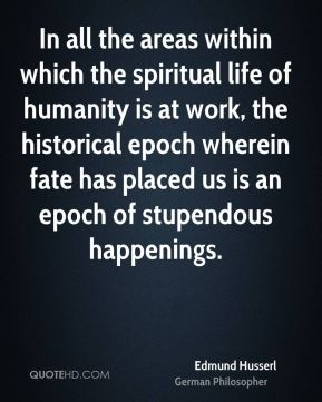 In all the areas within which the spiritual life of humanity is at work, the historical epoch wherein fate has placed us is an epoch of stupendous happenings.