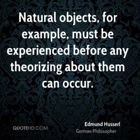 Natural objects, for example, must be experienced before any theorizing about them can occur.