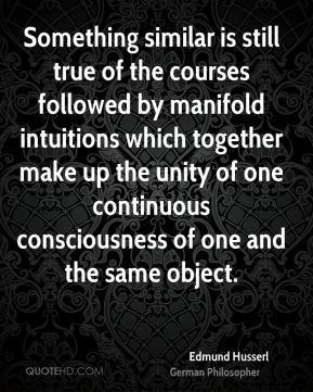 Something similar is still true of the courses followed by manifold intuitions which together make up the unity of one continuous consciousness of one and the same object.