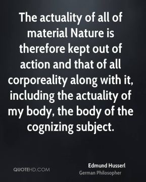The actuality of all of material Nature is therefore kept out of action and that of all corporeality along with it, including the actuality of my body, the body of the cognizing subject.