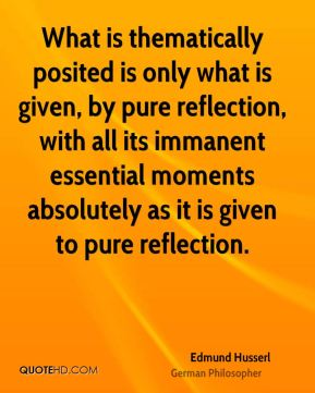 What is thematically posited is only what is given, by pure reflection, with all its immanent essential moments absolutely as it is given to pure reflection.